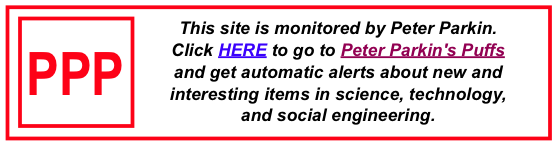 This site is monitored by Peter Parkin. Click HERE to go to Peter Parkin's Puffs and get automatic alerts about new and interesting items in science, technology, and social engineering.